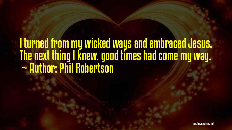 Phil Robertson Quotes: I Turned From My Wicked Ways And Embraced Jesus. The Next Thing I Knew, Good Times Had Come My Way.
