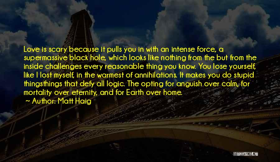 Matt Haig Quotes: Love Is Scary Because It Pulls You In With An Intense Force, A Supermassive Black Hole, Which Looks Like Nothing