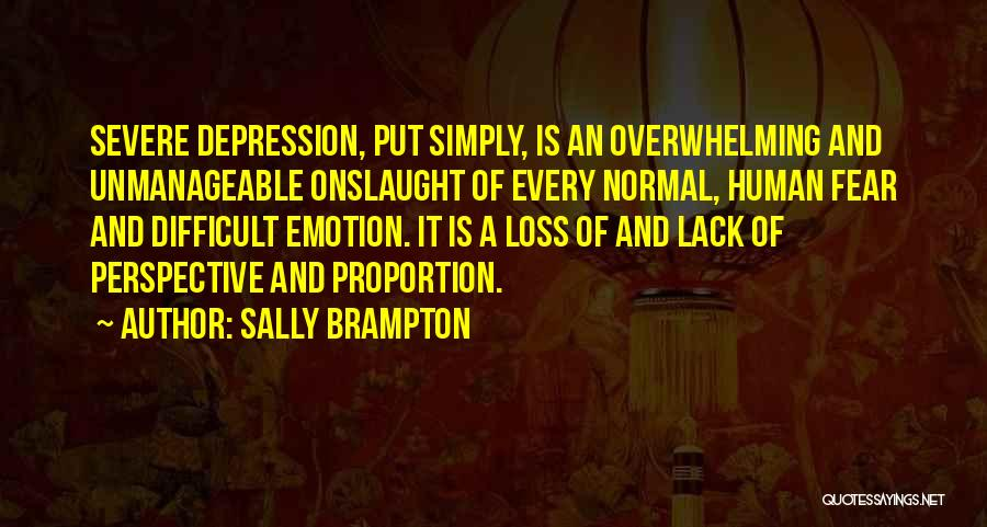 Sally Brampton Quotes: Severe Depression, Put Simply, Is An Overwhelming And Unmanageable Onslaught Of Every Normal, Human Fear And Difficult Emotion. It Is