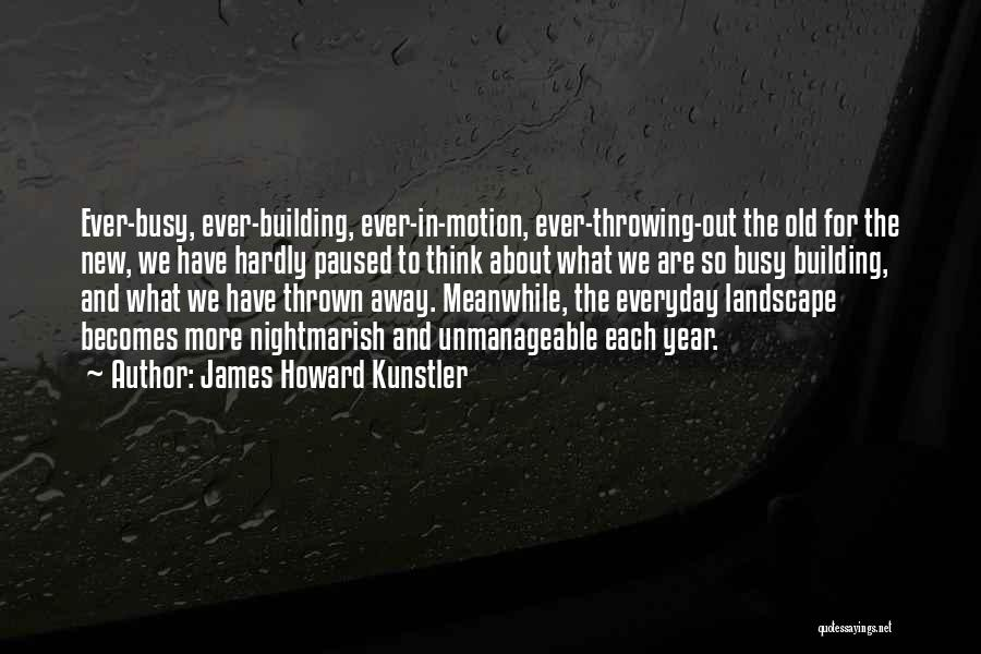 James Howard Kunstler Quotes: Ever-busy, Ever-building, Ever-in-motion, Ever-throwing-out The Old For The New, We Have Hardly Paused To Think About What We Are So