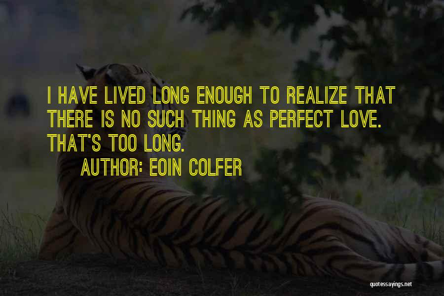 Eoin Colfer Quotes: I Have Lived Long Enough To Realize That There Is No Such Thing As Perfect Love. That's Too Long.