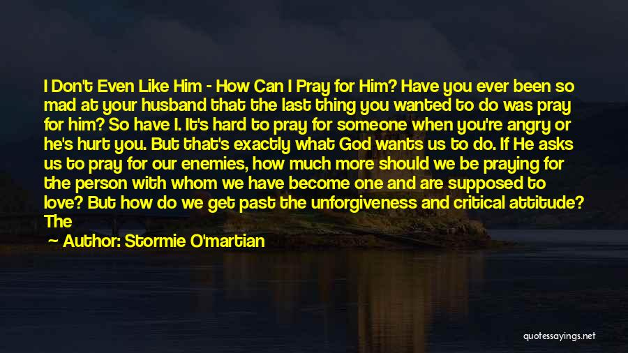 Stormie O'martian Quotes: I Don't Even Like Him - How Can I Pray For Him? Have You Ever Been So Mad At Your