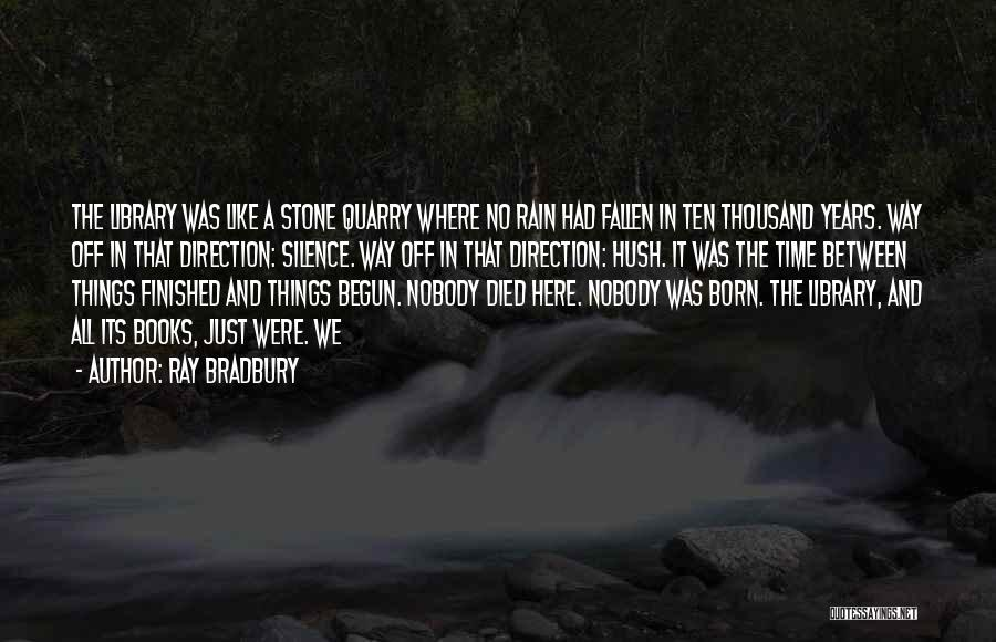 Ray Bradbury Quotes: The Library Was Like A Stone Quarry Where No Rain Had Fallen In Ten Thousand Years. Way Off In That