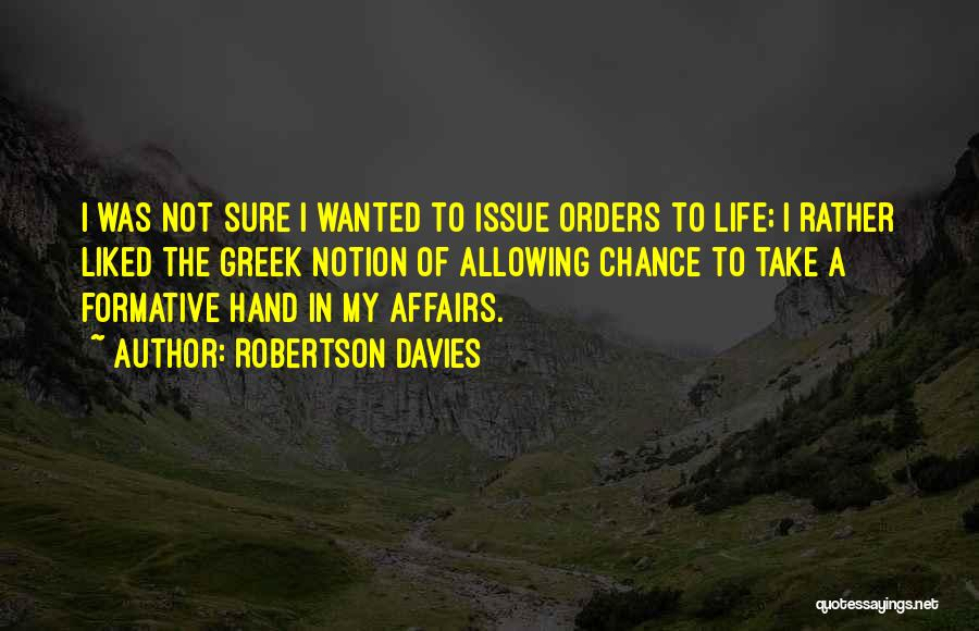 Robertson Davies Quotes: I Was Not Sure I Wanted To Issue Orders To Life; I Rather Liked The Greek Notion Of Allowing Chance