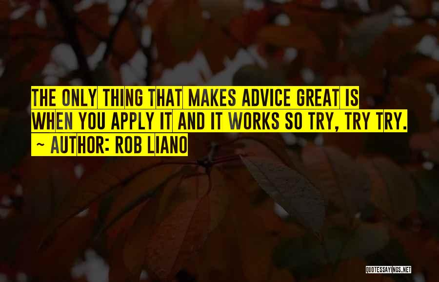 Rob Liano Quotes: The Only Thing That Makes Advice Great Is When You Apply It And It Works So Try, Try Try.