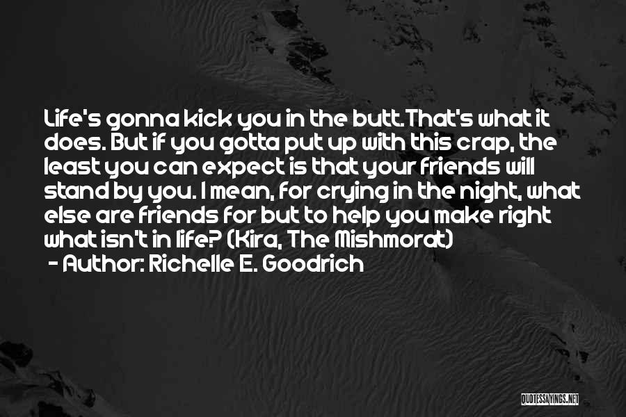 Richelle E. Goodrich Quotes: Life's Gonna Kick You In The Butt.that's What It Does. But If You Gotta Put Up With This Crap, The
