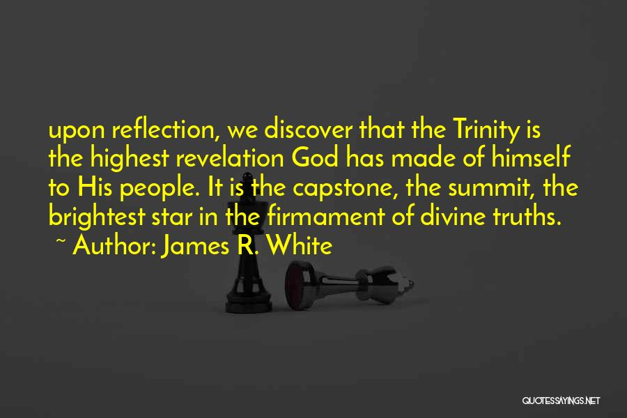 James R. White Quotes: Upon Reflection, We Discover That The Trinity Is The Highest Revelation God Has Made Of Himself To His People. It