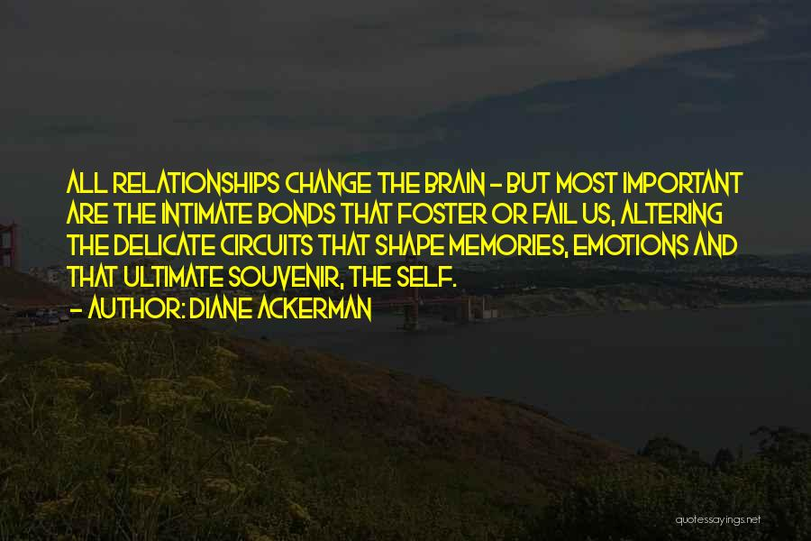 Diane Ackerman Quotes: All Relationships Change The Brain - But Most Important Are The Intimate Bonds That Foster Or Fail Us, Altering The