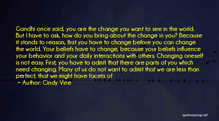 Cindy Vine Quotes: Gandhi Once Said, You Are The Change You Want To See In The World. But I Have To Ask, How