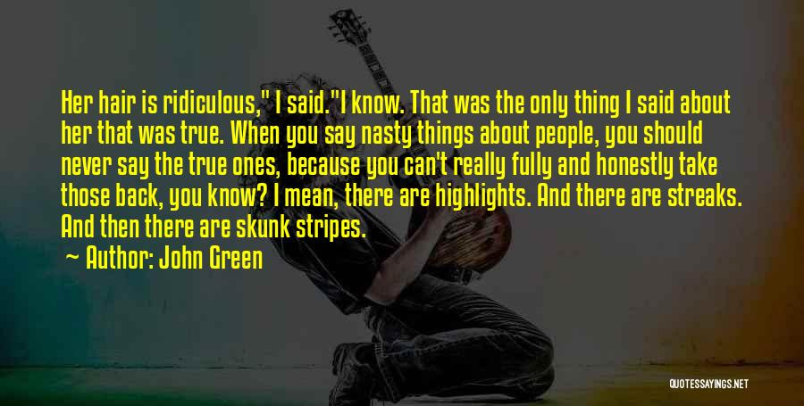 John Green Quotes: Her Hair Is Ridiculous, I Said.i Know. That Was The Only Thing I Said About Her That Was True. When
