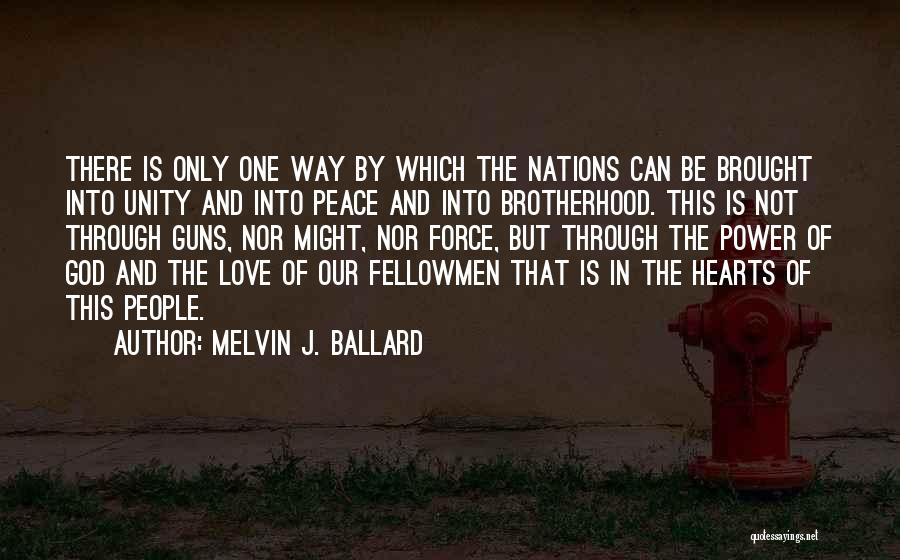 Melvin J. Ballard Quotes: There Is Only One Way By Which The Nations Can Be Brought Into Unity And Into Peace And Into Brotherhood.