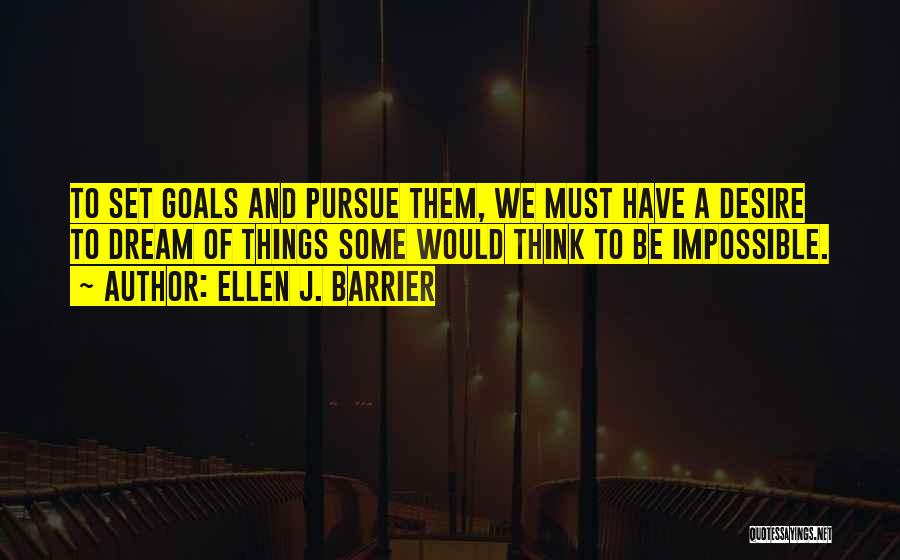Ellen J. Barrier Quotes: To Set Goals And Pursue Them, We Must Have A Desire To Dream Of Things Some Would Think To Be