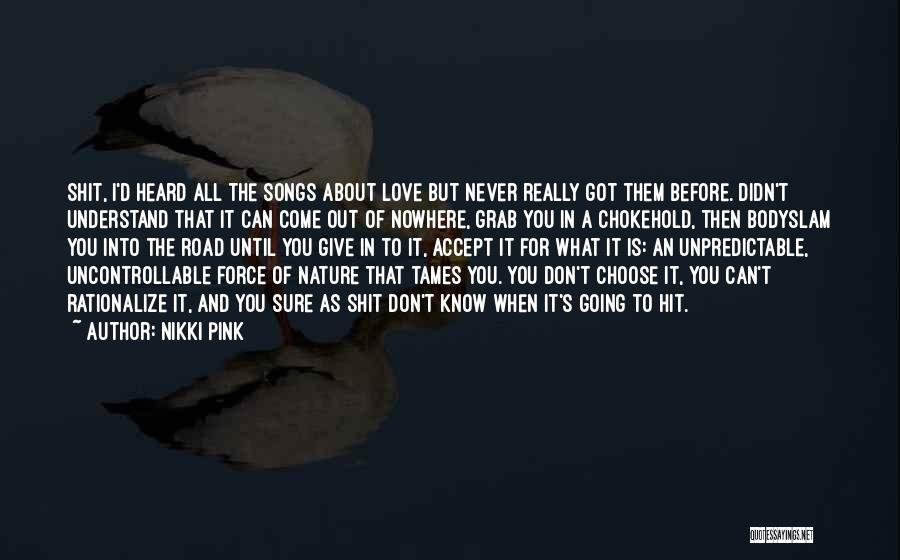 Nikki Pink Quotes: Shit, I'd Heard All The Songs About Love But Never Really Got Them Before. Didn't Understand That It Can Come