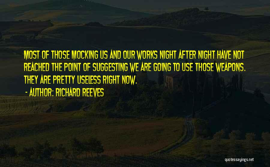 Richard Reeves Quotes: Most Of Those Mocking Us And Our Works Night After Night Have Not Reached The Point Of Suggesting We Are