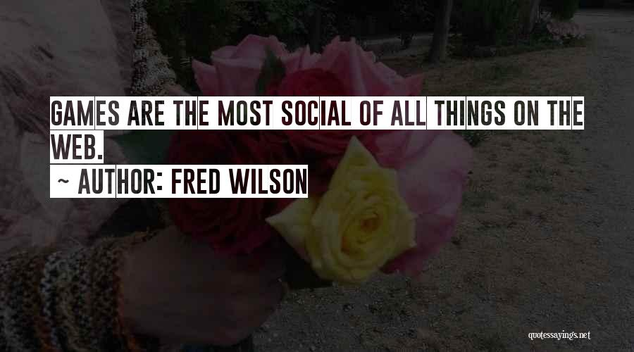 Fred Wilson Quotes: Games Are The Most Social Of All Things On The Web.