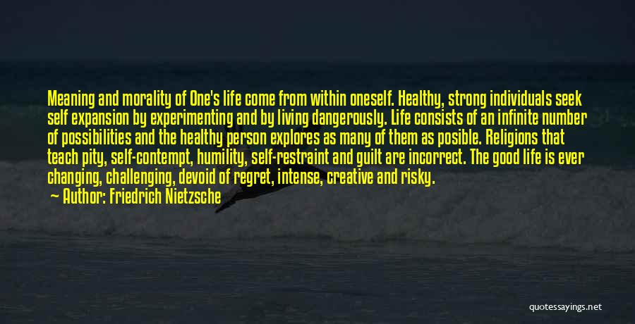 Friedrich Nietzsche Quotes: Meaning And Morality Of One's Life Come From Within Oneself. Healthy, Strong Individuals Seek Self Expansion By Experimenting And By