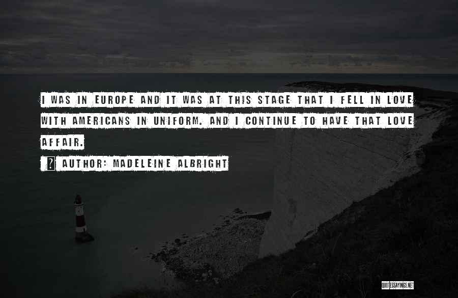 Madeleine Albright Quotes: I Was In Europe And It Was At This Stage That I Fell In Love With Americans In Uniform. And