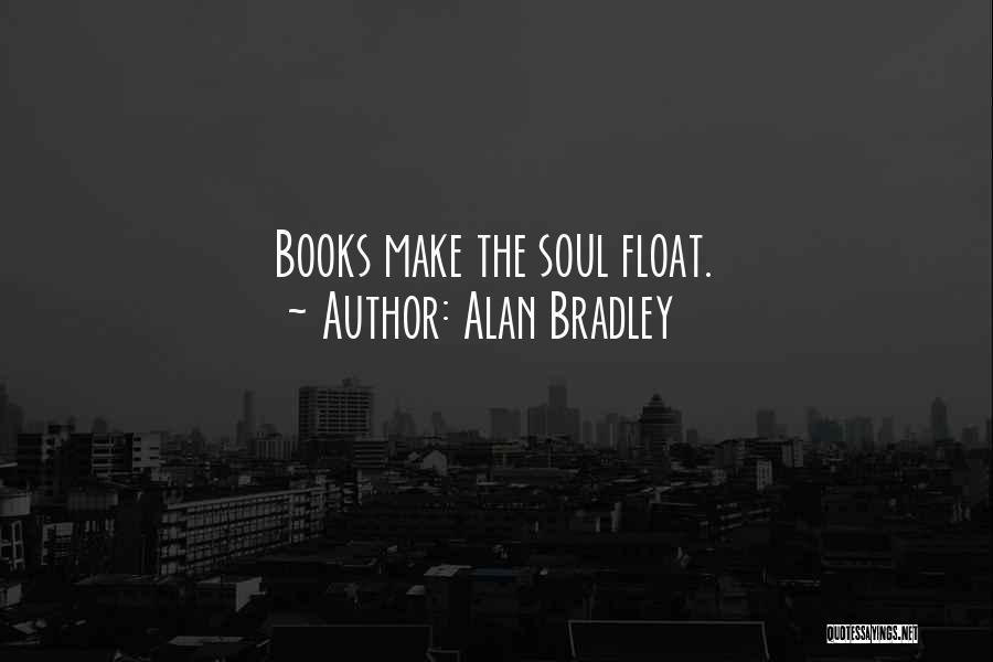 Alan Bradley Quotes: Books Make The Soul Float.