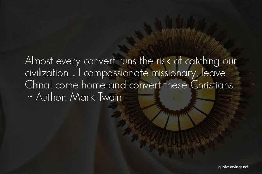 Mark Twain Quotes: Almost Every Convert Runs The Risk Of Catching Our Civilization ... I Compassionate Missionary, Leave China! Come Home And Convert