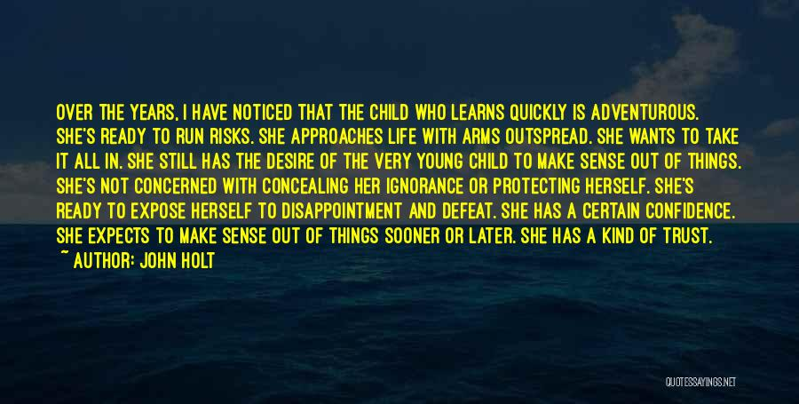 John Holt Quotes: Over The Years, I Have Noticed That The Child Who Learns Quickly Is Adventurous. She's Ready To Run Risks. She