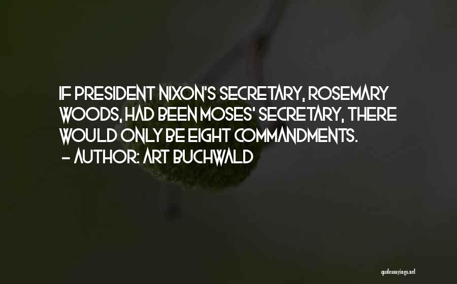 Art Buchwald Quotes: If President Nixon's Secretary, Rosemary Woods, Had Been Moses' Secretary, There Would Only Be Eight Commandments.