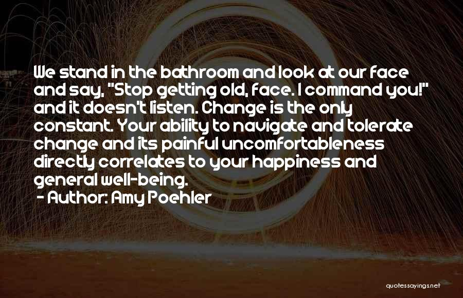 Amy Poehler Quotes: We Stand In The Bathroom And Look At Our Face And Say, Stop Getting Old, Face. I Command You! And