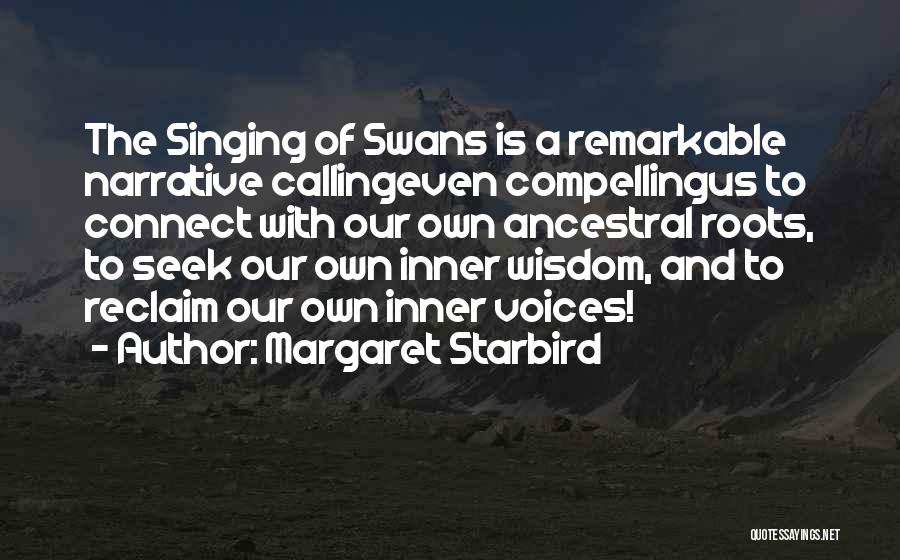 Margaret Starbird Quotes: The Singing Of Swans Is A Remarkable Narrative Callingeven Compellingus To Connect With Our Own Ancestral Roots, To Seek Our