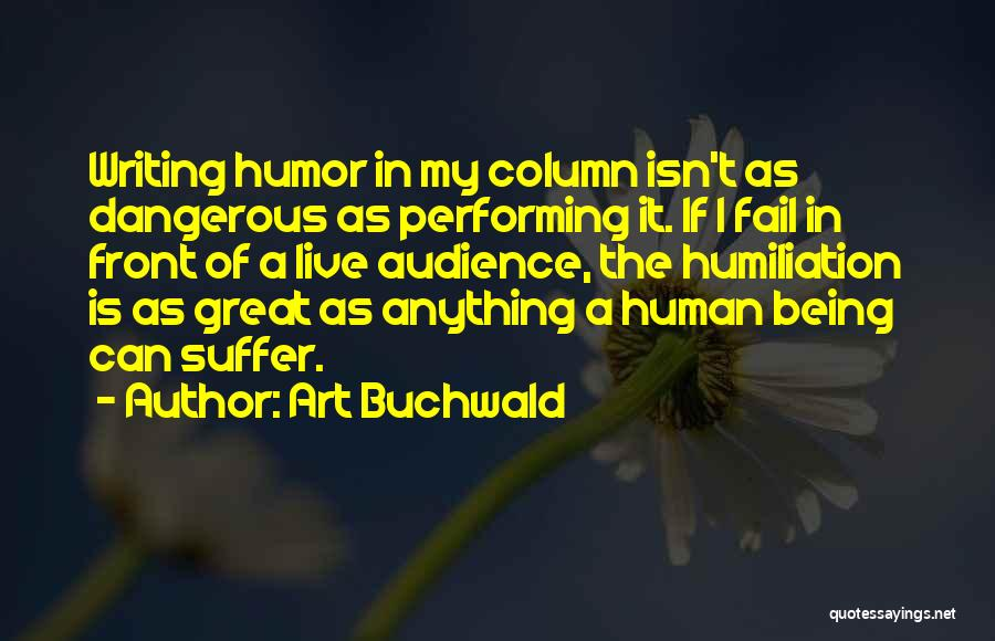 Art Buchwald Quotes: Writing Humor In My Column Isn't As Dangerous As Performing It. If I Fail In Front Of A Live Audience,