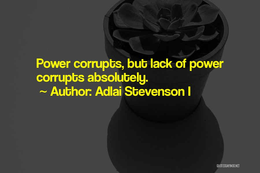 Adlai Stevenson I Quotes: Power Corrupts, But Lack Of Power Corrupts Absolutely.