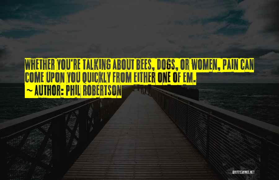 Phil Robertson Quotes: Whether You're Talking About Bees, Dogs, Or Women, Pain Can Come Upon You Quickly From Either One Of Em.