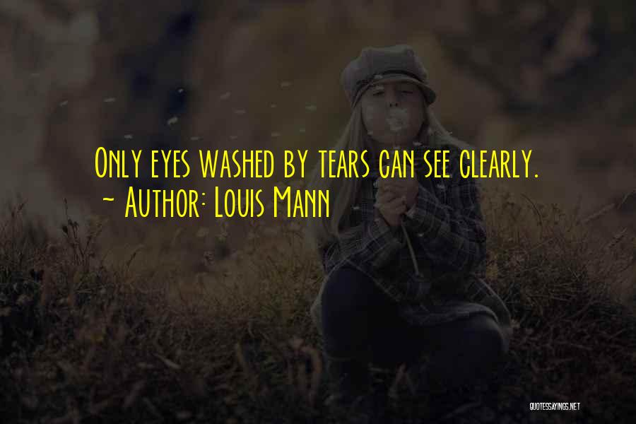 Louis Mann Quotes: Only Eyes Washed By Tears Can See Clearly.