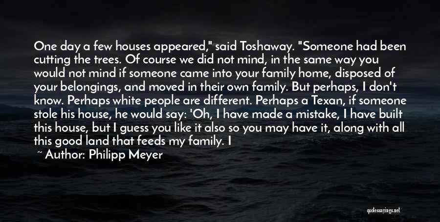 Philipp Meyer Quotes: One Day A Few Houses Appeared, Said Toshaway. Someone Had Been Cutting The Trees. Of Course We Did Not Mind,