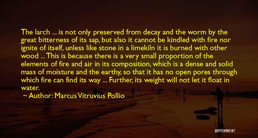Marcus Vitruvius Pollio Quotes: The Larch ... Is Not Only Preserved From Decay And The Worm By The Great Bitterness Of Its Sap, But