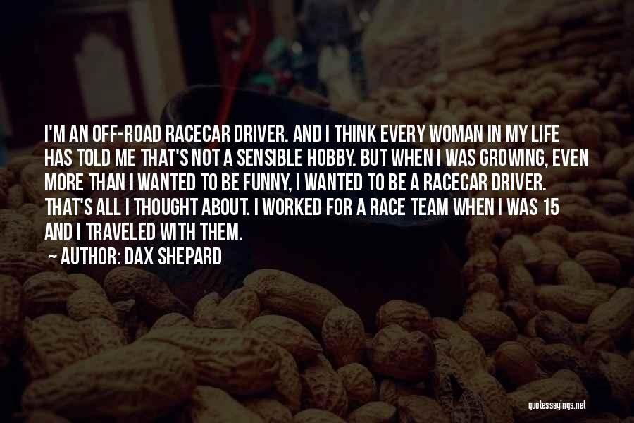 Dax Shepard Quotes: I'm An Off-road Racecar Driver. And I Think Every Woman In My Life Has Told Me That's Not A Sensible