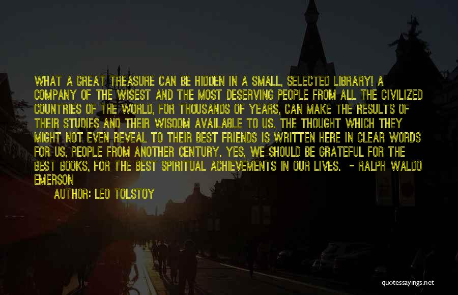 Leo Tolstoy Quotes: What A Great Treasure Can Be Hidden In A Small, Selected Library! A Company Of The Wisest And The Most