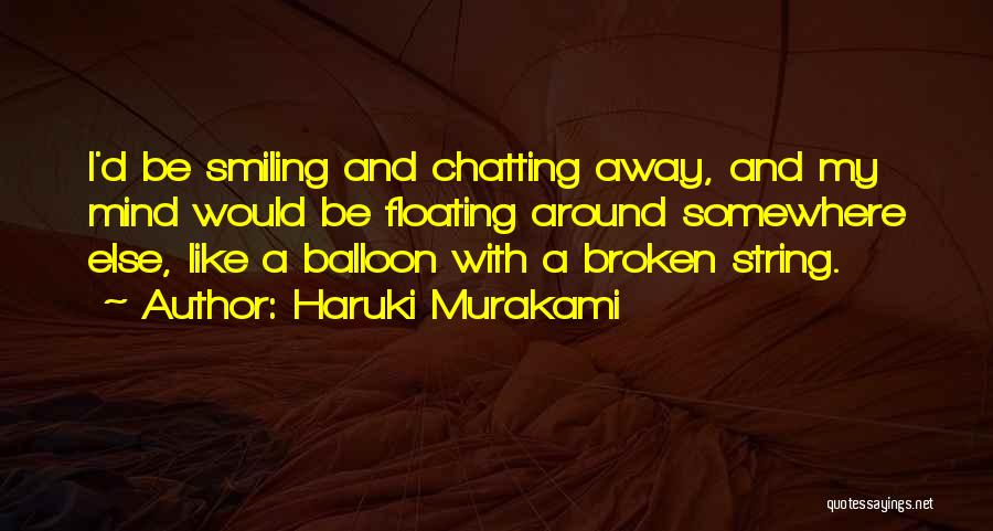Haruki Murakami Quotes: I'd Be Smiling And Chatting Away, And My Mind Would Be Floating Around Somewhere Else, Like A Balloon With A