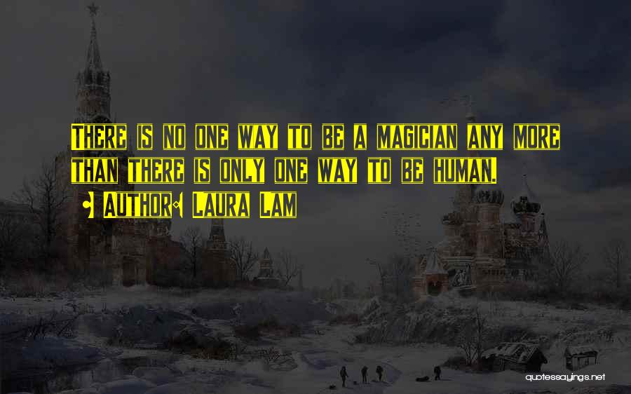 Laura Lam Quotes: There Is No One Way To Be A Magician Any More Than There Is Only One Way To Be Human.