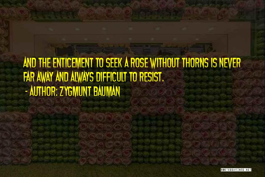 Zygmunt Bauman Quotes: And The Enticement To Seek A Rose Without Thorns Is Never Far Away And Always Difficult To Resist.