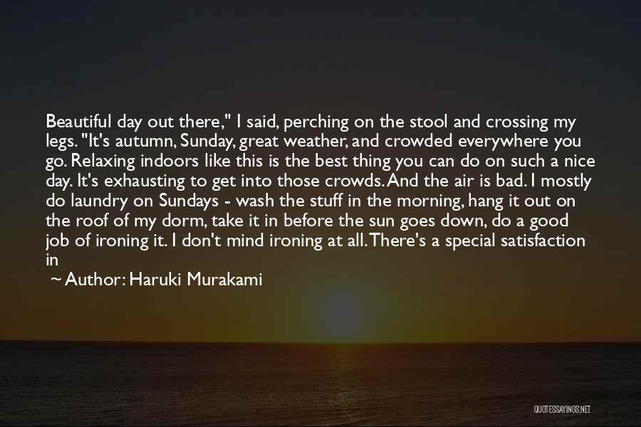 Haruki Murakami Quotes: Beautiful Day Out There, I Said, Perching On The Stool And Crossing My Legs. It's Autumn, Sunday, Great Weather, And
