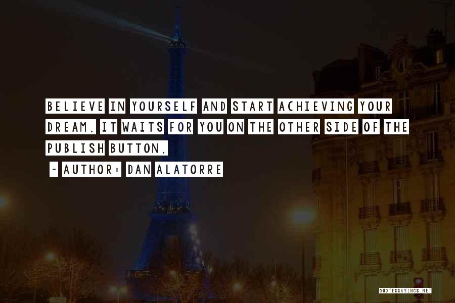 Dan Alatorre Quotes: Believe In Yourself And Start Achieving Your Dream. It Waits For You On The Other Side Of The Publish Button.
