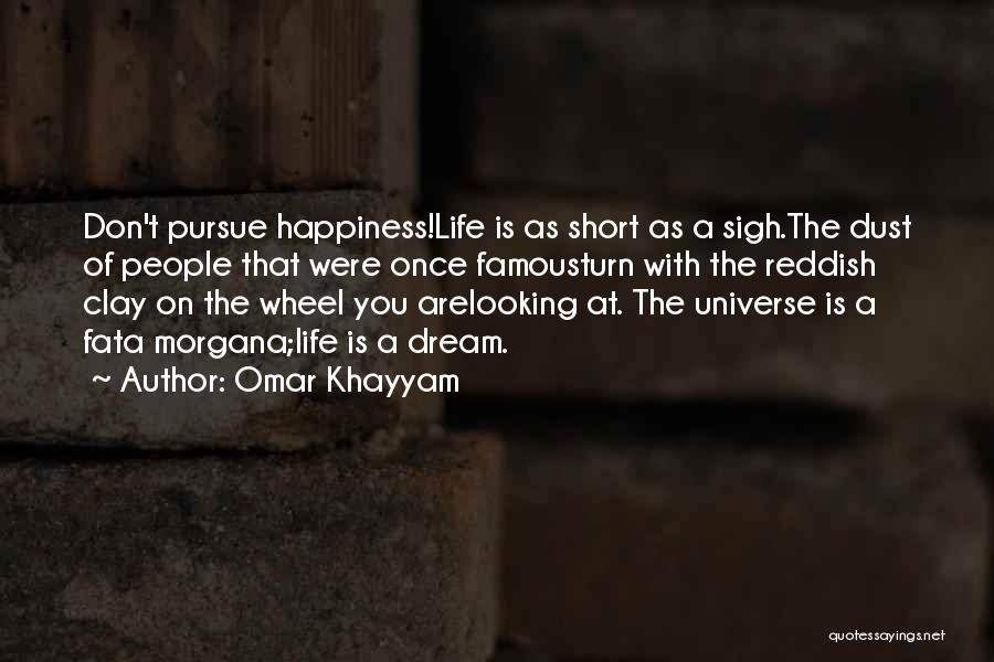 Omar Khayyam Quotes: Don't Pursue Happiness!life Is As Short As A Sigh.the Dust Of People That Were Once Famousturn With The Reddish Clay