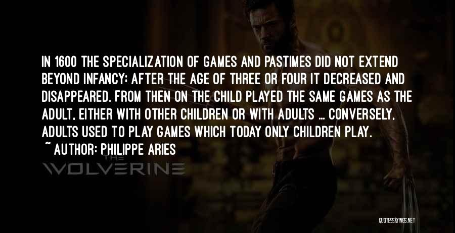 Philippe Aries Quotes: In 1600 The Specialization Of Games And Pastimes Did Not Extend Beyond Infancy; After The Age Of Three Or Four
