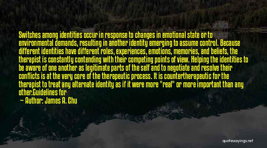 James A. Chu Quotes: Switches Among Identities Occur In Response To Changes In Emotional State Or To Environmental Demands, Resulting In Another Identity Emerging