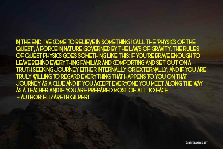 Elizabeth Gilbert Quotes: In The End, I've Come To Believe In Something I Call The 'physics Of The Quest', A Force In Nature