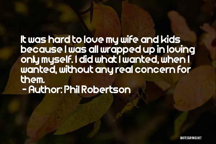 Phil Robertson Quotes: It Was Hard To Love My Wife And Kids Because I Was All Wrapped Up In Loving Only Myself. I