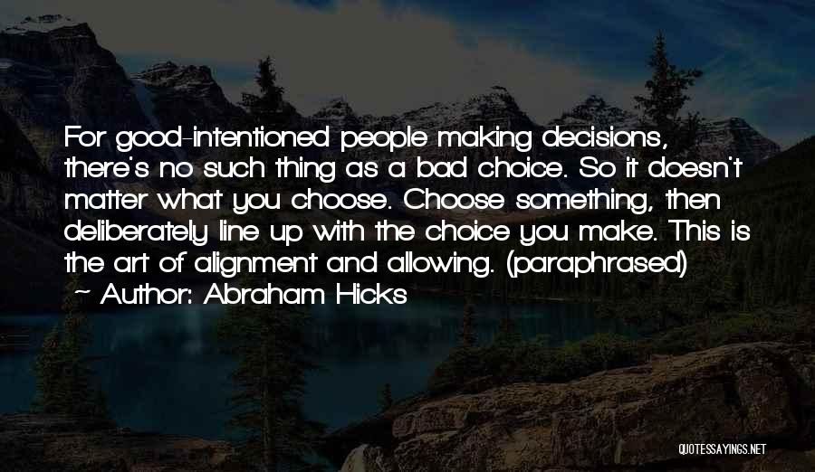 Abraham Hicks Quotes: For Good-intentioned People Making Decisions, There's No Such Thing As A Bad Choice. So It Doesn't Matter What You Choose.