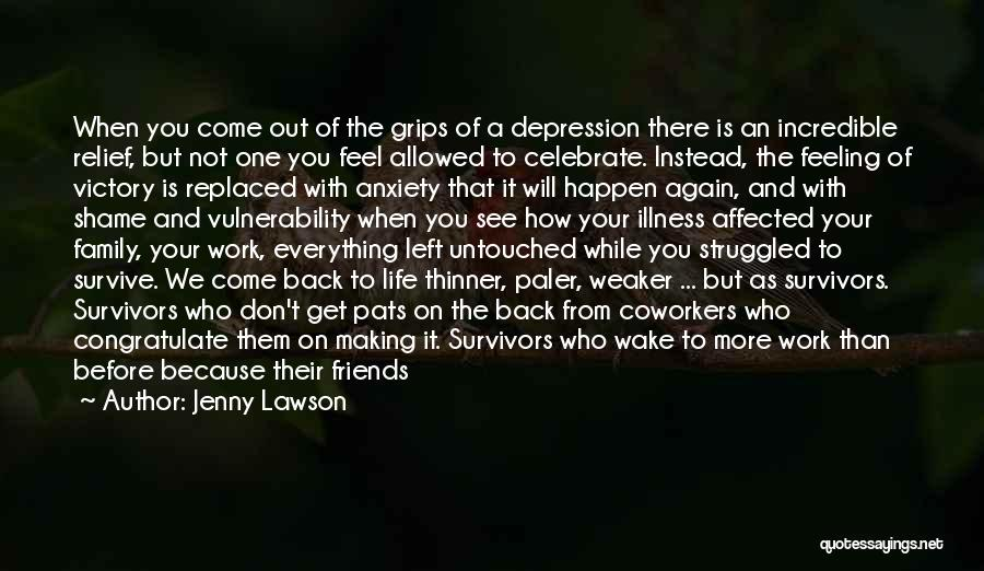 Jenny Lawson Quotes: When You Come Out Of The Grips Of A Depression There Is An Incredible Relief, But Not One You Feel