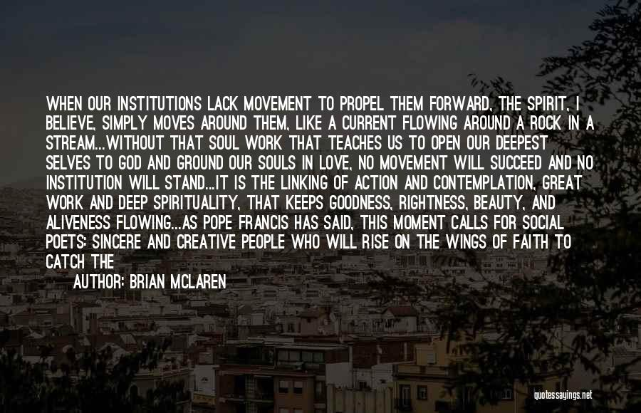 Brian McLaren Quotes: When Our Institutions Lack Movement To Propel Them Forward, The Spirit, I Believe, Simply Moves Around Them, Like A Current