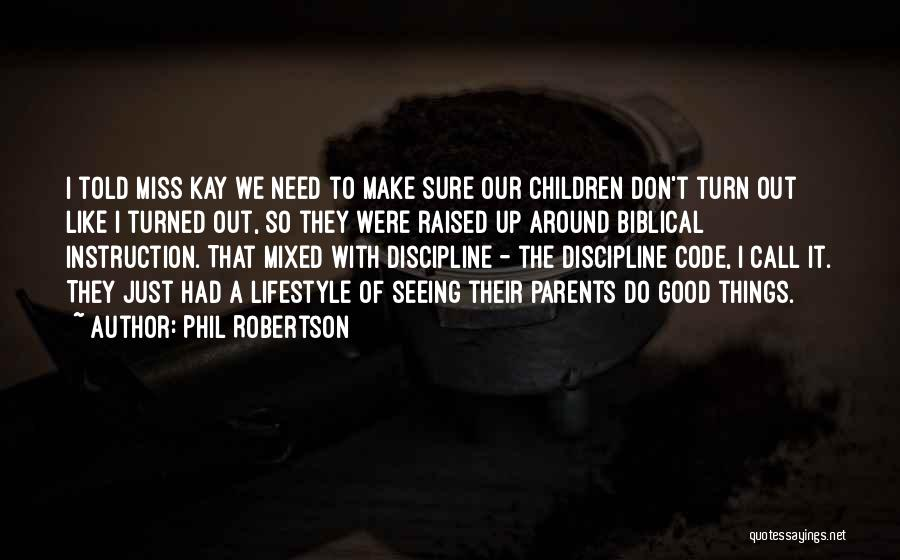 Phil Robertson Quotes: I Told Miss Kay We Need To Make Sure Our Children Don't Turn Out Like I Turned Out, So They