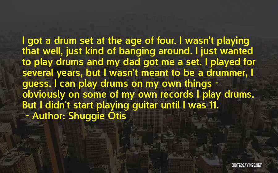 Shuggie Otis Quotes: I Got A Drum Set At The Age Of Four. I Wasn't Playing That Well, Just Kind Of Banging Around.